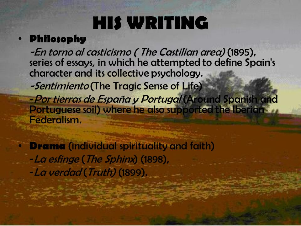 HIS WRITING Philosophy -En torno al casticismo ( The Castilian area) (1895), series of essays, in which he attempted to define Spain s character and its collective psychology.