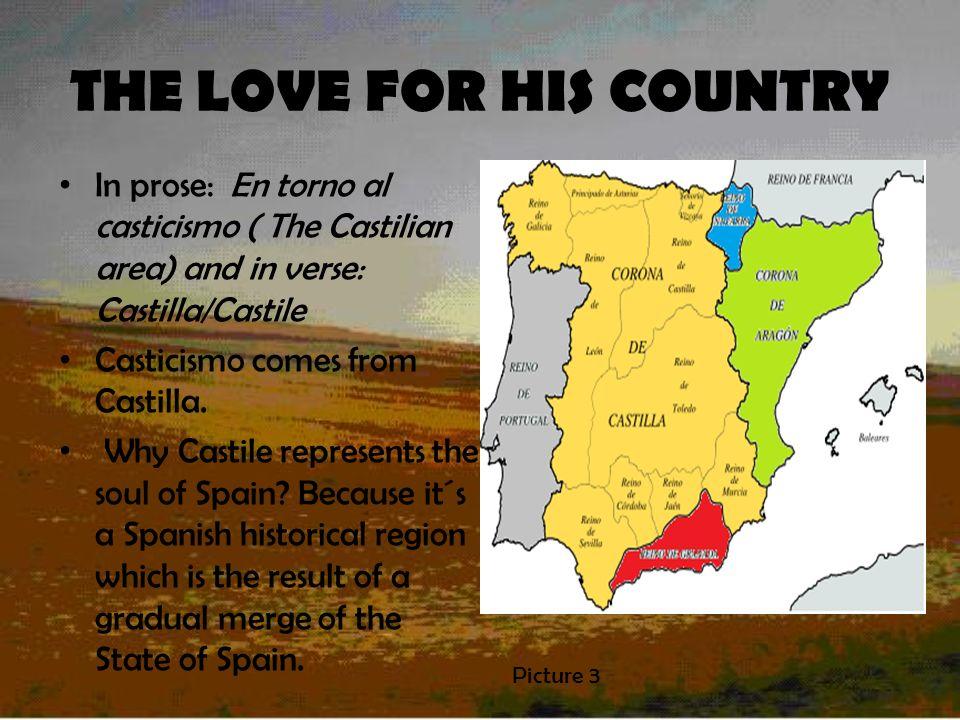 THE LOVE FOR HIS COUNTRY In prose: En torno al casticismo ( The Castilian area) and in verse: Castilla/Castile Casticismo comes from Castilla.