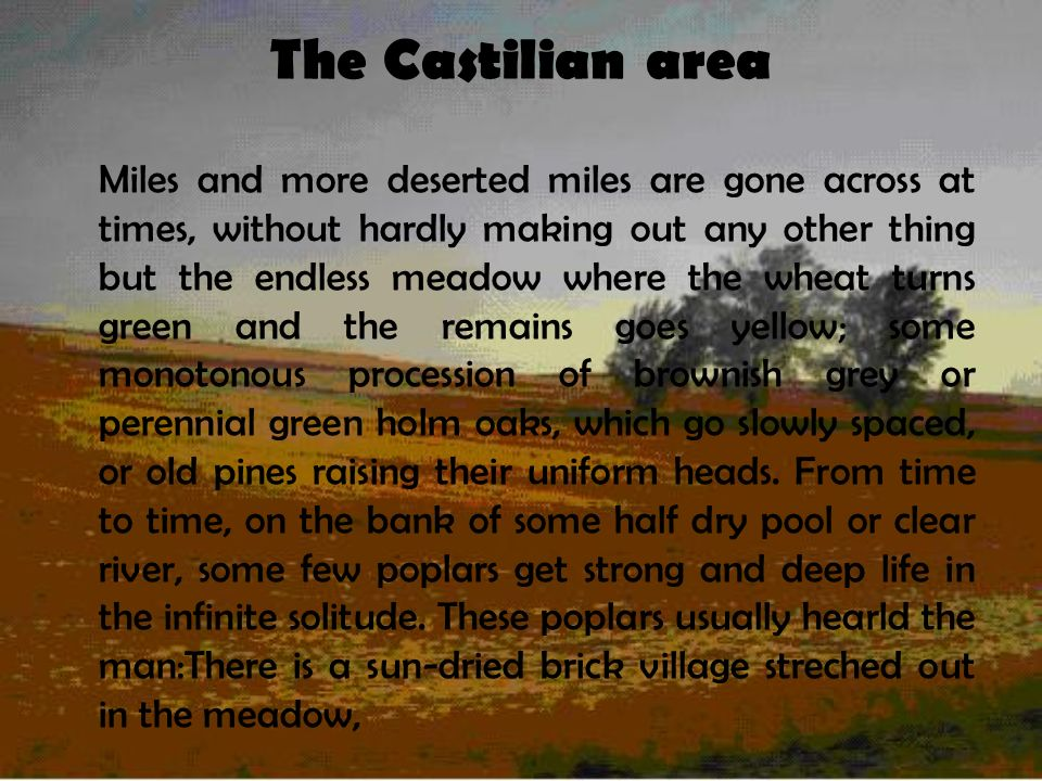 The Castilian area Miles and more deserted miles are gone across at times, without hardly making out any other thing but the endless meadow where the wheat turns green and the remains goes yellow; some monotonous procession of brownish grey or perennial green holm oaks, which go slowly spaced, or old pines raising their uniform heads.