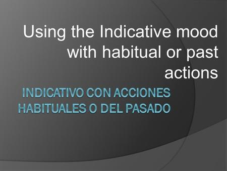 Using the Indicative mood with habitual or past actions.