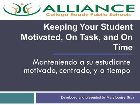 Manteniendo a su estudiante motivado, centrado, y a tiempo Keeping Your Student Motivated, On Task, and On Time Developed and presented by Mary Louise.