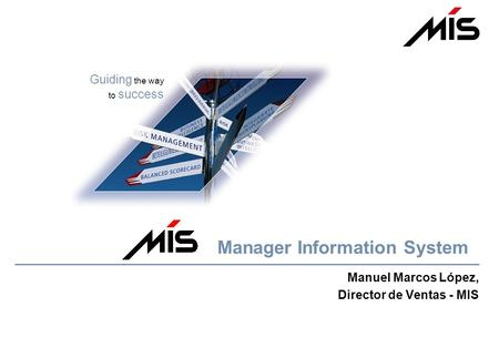 Guiding the way to success Manuel Marcos López, Director de Ventas - MIS Manager Information System.