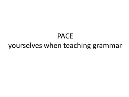 PACE yourselves when teaching grammar. Shrum and Glisan – Rev. 6 Standards emphasize three modes of communication Briefly explain the three modes of communication.