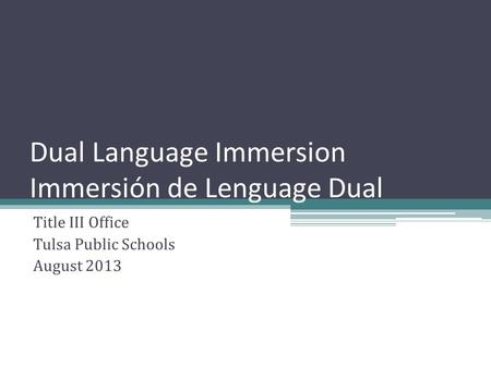 Dual Language Immersion Immersión de Lenguage Dual Title III Office Tulsa Public Schools August 2013.