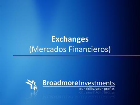 Exchanges (Mercados Financieros). ¿Que es un Exchange? Un Exchange es un Mercado Financiero Organizado con reglas y regulaciones que permite a los participantes.