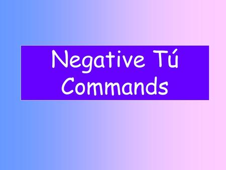 Negative Tú Commands. La Formación- Tú negativo Step 1 Yo form of the present Step 2 Drop –o Step 3 Add opposite endings AR verbs- ES ER/IR Verbs- AS.