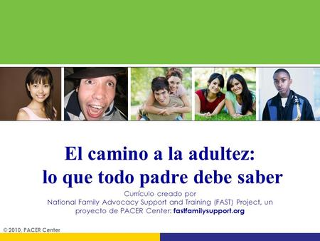 El camino a la adultez: lo que todo padre debe saber Currículo creado por National Family Advocacy Support and Training (FAST) Project, un proyecto de.