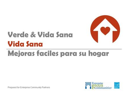Prepared for Enterprise Community Partners Verde & Vida Sana Vida Sana Mejoras faciles para su hogar.