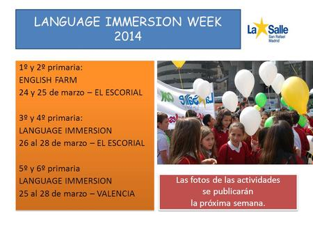 LANGUAGE IMMERSION WEEK 2014 1º y 2º primaria: ENGLISH FARM 24 y 25 de marzo – EL ESCORIAL 3º y 4º primaria: LANGUAGE IMMERSION 26 al 28 de marzo – EL.