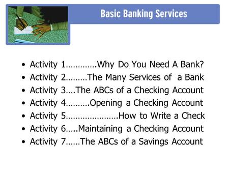 •Activity 1………….Why Do You Need A Bank? •Activity 2………The Many Services of a Bank •Activity 3….The ABCs of a Checking Account •Activity 4……….Opening a.