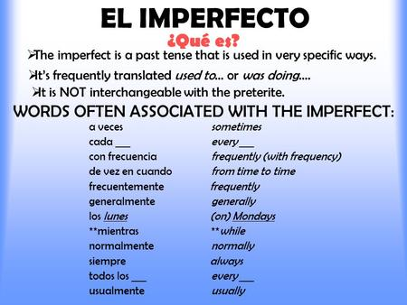 EL IMPERFECTO ¿Qué es?  The imperfect is a past tense that is used in very specific ways.  It's frequently translated used to… or was doing.... WORDS.