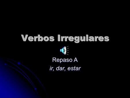 Verbos Irregulares Repaso A ir, dar, estar Same as regular –ar verbs except in the yo form. Same as regular –ar verbs except in the yo form. Endings.