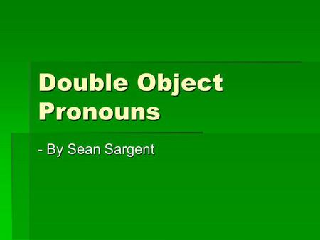 Double Object Pronouns - By Sean Sargent. Ruling on Double Object Pronouns When using double object pronouns, both object pronouns must come before the.