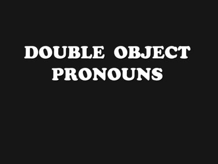 DOUBLE OBJECT PRONOUNS Double Object Pronouns b Double Object Pronouns occur when an indirect object pronoun and a direct object pronoun are used in.
