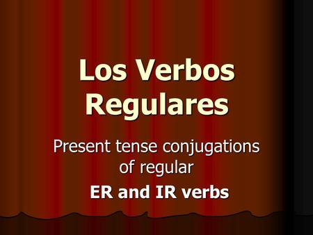 Present tense conjugations of regular ER and IR verbs ER and IR verbs Los Verbos Regulares.