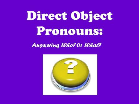 Direct Object Pronouns: Answering Who? Or What?. Direct object pronouns allow us to avoid repetition of nouns!
