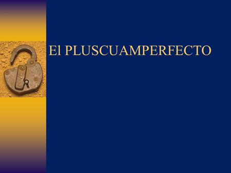 El PLUSCUAMPERFECTO In English we form the PAST perfect (pluperfect) tense by combining had with the past participle of a verb. USE: To refer to an action.