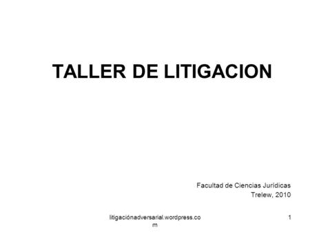 Litigaciónadversarial.wordpress.co m 1 TALLER DE LITIGACION Facultad de Ciencias Jurídicas Trelew, 2010.