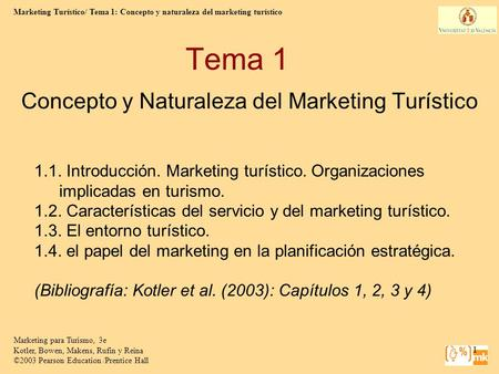 Marketing Turístico/ Tema 1: Concepto y naturaleza del marketing turístico 1 Marketing para Turismo, 3e Kotler, Bowen, Makens, Rufin y Reina ©2003 Pearson.