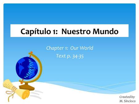 Capítulo 1: Nuestro Mundo Chapter 1: Our World Text p. 34-35 Created by M. Sincioco.
