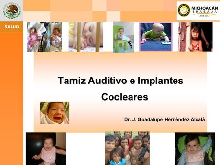 Tamiz Auditivo e Implantes Cocleares Dr. J. Guadalupe Hernández Alcalá.