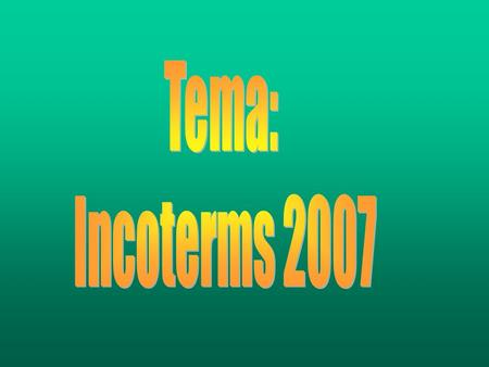 INCOTERMS 2007 (International Commerce Terms) Que son? Son términos utilizados en el comercio internacional que determinan la base para regular las.