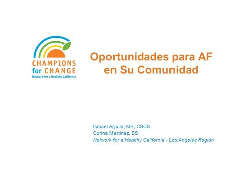 Oportunidades para AF en Su Comunidad Ismael Aguila, MS, CSCS Corina Martinez, BS Network for a Healthy California - Los Angeles Region.