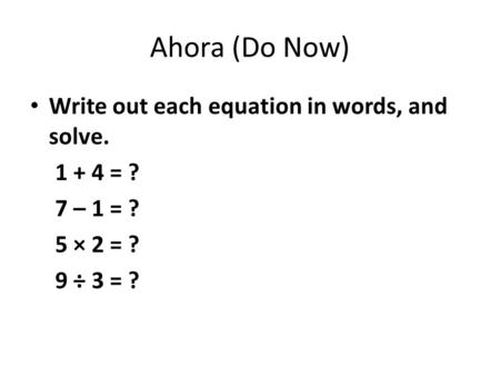 Ahora (Do Now) Write out each equation in words, and solve = ?
