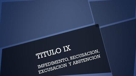 TITULO IX IMPEDIMENTO, RECUSACION, EXCUSACION Y ABSTENCION.