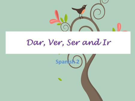 Dar, Ver, Ser and Ir Spanish 2. DEFINITIONS Dar- to give Ver- to see Ser- to be Ir- to go.