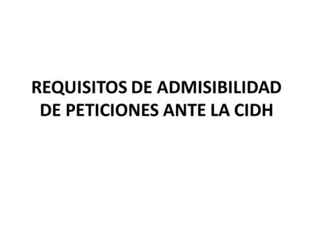REQUISITOS DE ADMISIBILIDAD DE PETICIONES ANTE LA CIDH