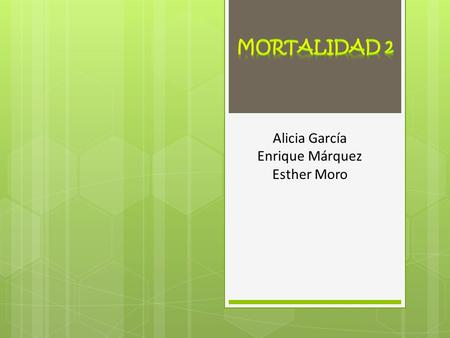MORTALIDAD 2 Alicia García Enrique Márquez Esther Moro.