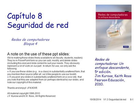 8-1 19/08/2014V1.3 Seguridad de red Capítulo 8 Seguridad de red A note on the use of these ppt slides: We're making these slides freely available to all.