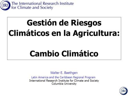 Walter E. Baethgen Latin America and the Caribbean Regional Program International Research Institute for Climate and Society Columbia University Gestión.