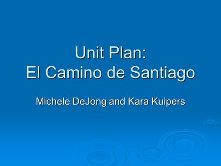Unit Plan: El Camino de Santiago Michele DeJong and Kara Kuipers.