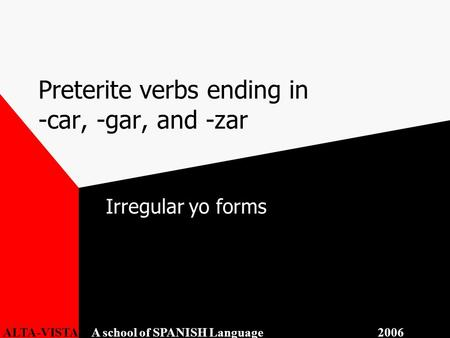 Preterite verbs ending in -car, -gar, and -zar Irregular yo forms ALTA-VISTA A school of SPANISH Language 2006.