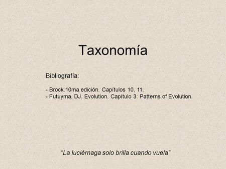 "Taxonomía Bibliografía: - Brock.10ma edición. Capítulos 10, 11. - Futuyma, DJ. Evolution. Capítulo 3: Patterns of Evolution. ""La luciérnaga solo brilla."