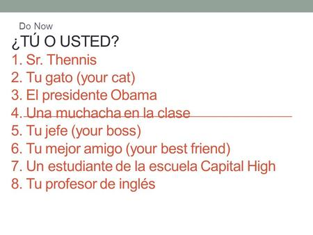 ¿TÚ O USTED? 1. Sr. Thennis 2. Tu gato (your cat) 3. El presidente Obama 4. Una muchacha en la clase 5. Tu jefe (your boss) 6. Tu mejor amigo (your best.