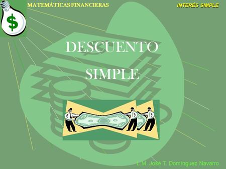 MATEMÁTICAS FINANCIERAS INTERÉS SIMPLE L.M. José T. Domínguez Navarro DESCUENTO SIMPLE.