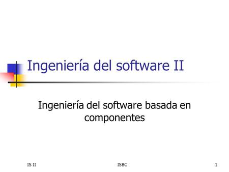 IS IIISBC1 Ingeniería del software II Ingeniería del software basada en componentes.