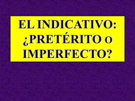 EL INDICATIVO: ¿PRETÉRITO O IMPERFECTO EL INDICATIVO: ¿PRETÉRITO O IMPERFECTO?