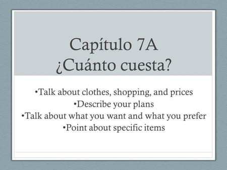Capítulo 7A ¿Cuánto cuesta? Talk about clothes, shopping, and prices Describe your plans Talk about what you want and what you prefer Point about specific.