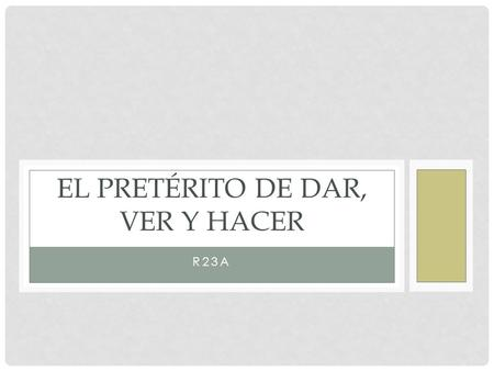 R23A EL PRETÉRITO DE DAR, VER Y HACER. DAR, VER AND HACER These verbs are also irregular in the preterite tense. They have a stem change, spelling change.