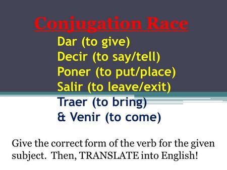 Dar (to give) Decir (to say/tell) Poner (to put/place) Salir (to leave/exit) Traer (to bring) & Venir (to come) Conjugation Race Give the correct form.