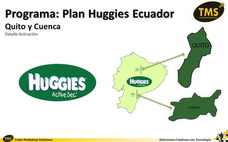 Soluciones Creativas con Tecnología Trade Marketing Solutions Programa: Plan Huggies Ecuador Quito y Cuenca Detalle Activación.