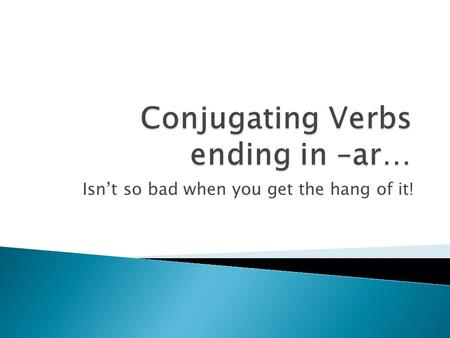 Isn't so bad when you get the hang of it!  The verbs we learned in Chapter 1 were in the infinitive form.  That means their English translation would.