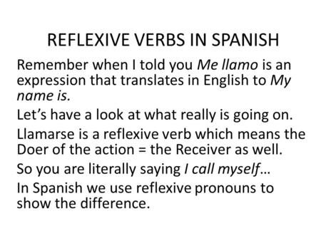REFLEXIVE VERBS IN SPANISH Remember when I told you Me llamo is an expression that translates in English to My name is. Let's have a look at what really.