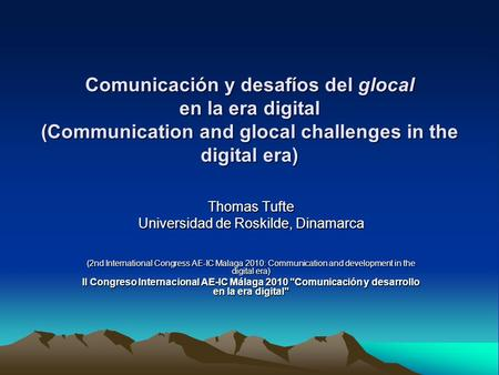 Comunicación y desafíos del glocal en la era digital (Communication and glocal challenges in the digital era) Thomas Tufte Universidad de Roskilde, Dinamarca.