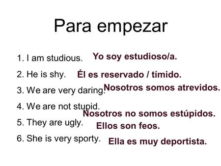 Para empezar 1. I am studious. 2. He is shy. 3. We are very daring. 4. We are not stupid. 5. They are ugly. 6. She is very sporty. Yo soy estudioso/a.