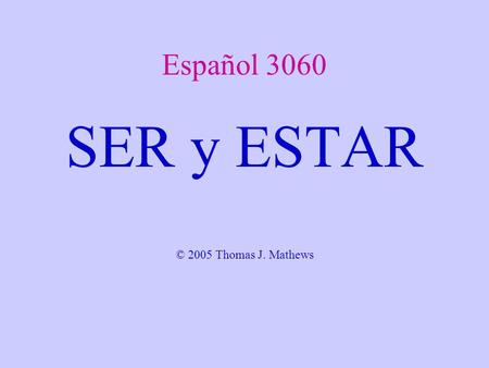 Español 3060 SER y ESTAR © 2005 Thomas J. Mathews.